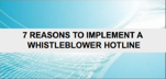 7 Reasons to Implement a Whistleblower Hotline
